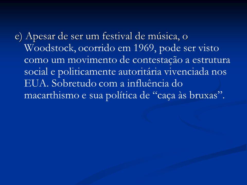 e) Apesar de ser um festival de música, o Woodstock, ocorrido em 1969, pode ser visto como um movimento de contestação a estrutura social e politicamente autoritária vivenciada nos EUA.