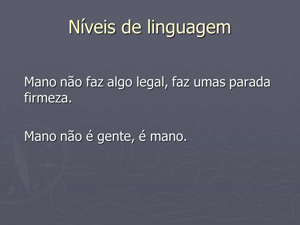 Níveis de linguagem Mano não faz algo legal, faz umas parada firmeza.
