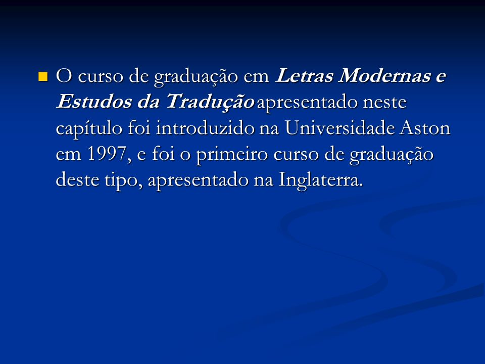 O curso de graduação em Letras Modernas e Estudos da Tradução apresentado neste capítulo foi introduzido na Universidade Aston em 1997, e foi o primeiro curso de graduação deste tipo, apresentado na Inglaterra.