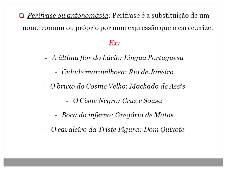 Perífrase ou antonomásia: Perífrase é a substituição de um nome comum ou próprio por uma expressão que o caracterize.
