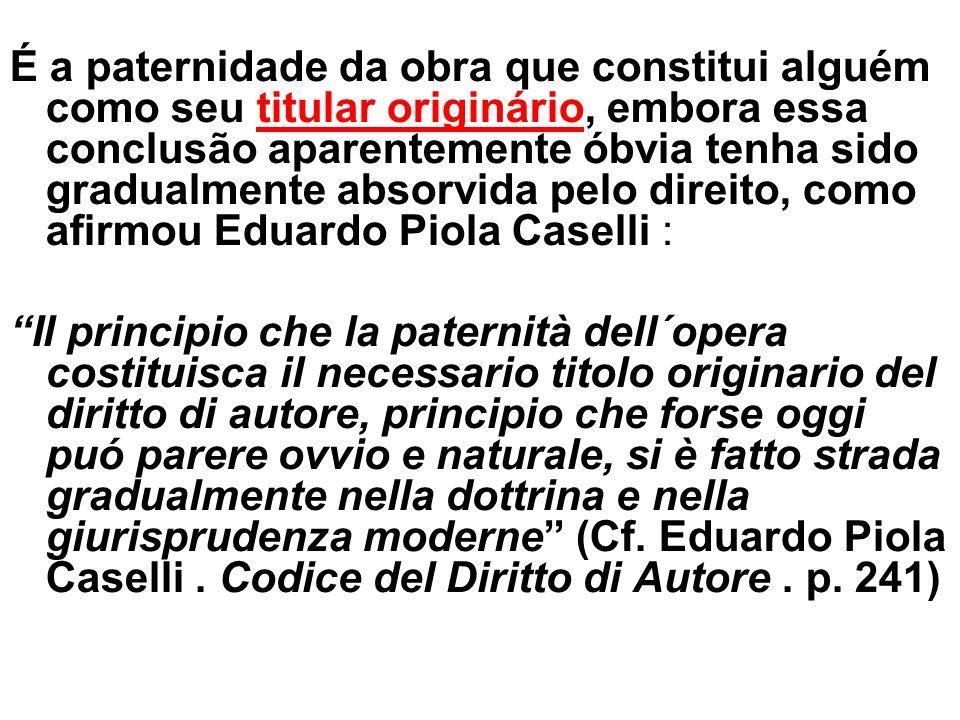 É a paternidade da obra que constitui alguém como seu titular originário, embora essa conclusão aparentemente óbvia tenha sido gradualmente absorvida pelo direito, como afirmou Eduardo Piola Caselli :