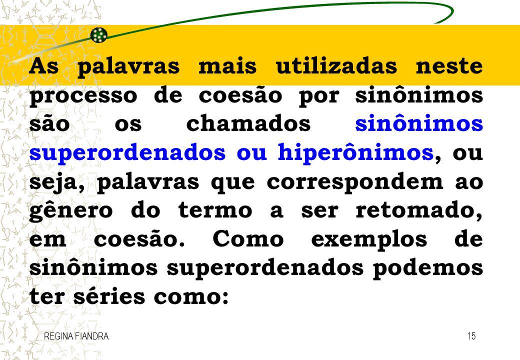 As palavras mais utilizadas neste processo de coesão por sinônimos são os chamados sinônimos superordenados ou hiperônimos, ou seja, palavras que correspondem ao gênero do termo a ser retomado, em coesão. Como exemplos de sinônimos superordenados podemos ter séries como: