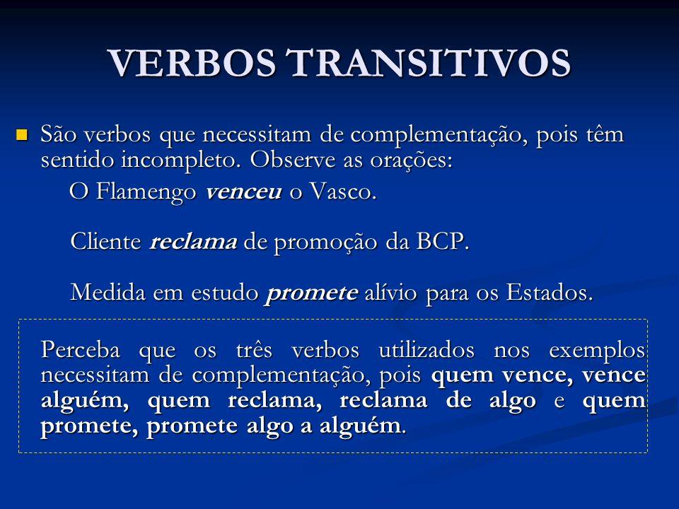 VERBOS TRANSITIVOS São verbos que necessitam de complementação, pois têm sentido incompleto. Observe as orações: