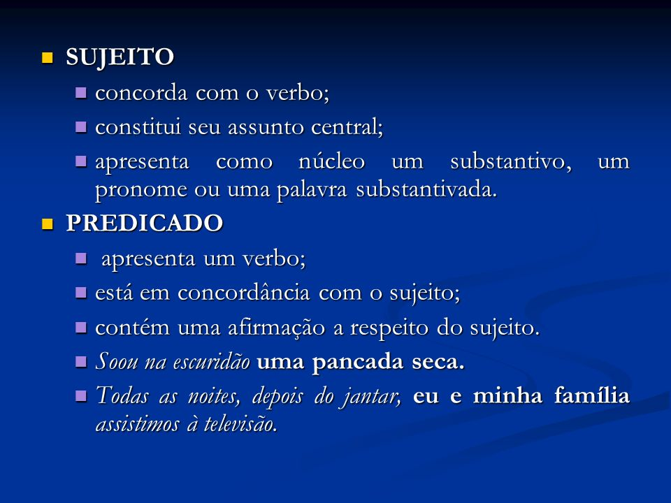 SUJEITO concorda com o verbo; constitui seu assunto central; apresenta como núcleo um substantivo, um pronome ou uma palavra substantivada.
