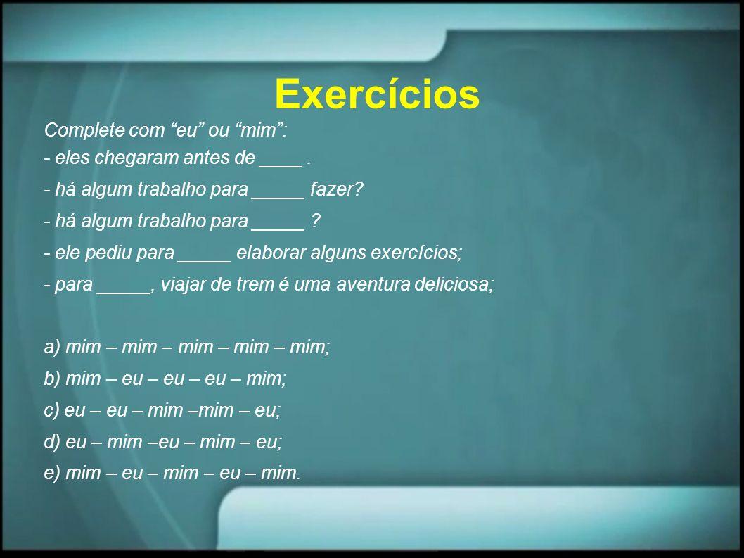 Exercícios Complete com eu ou mim : - eles chegaram antes de ____ .