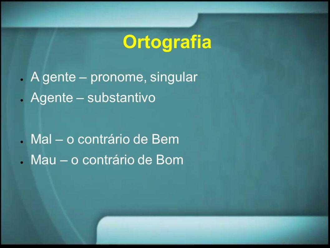 Ortografia A gente – pronome, singular Agente – substantivo