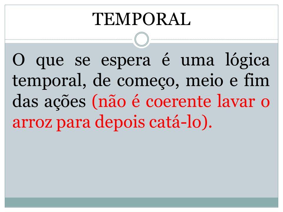 TEMPORAL O que se espera é uma lógica temporal, de começo, meio e fim das ações (não é coerente lavar o arroz para depois catá-lo).