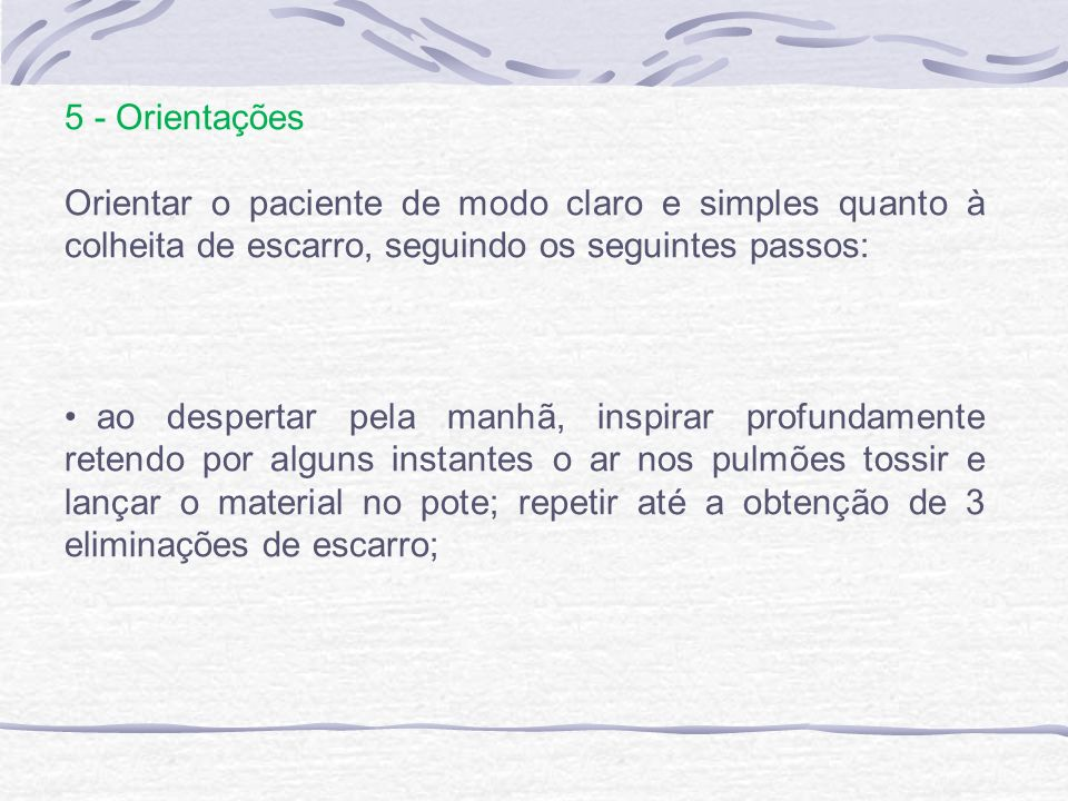 5 - Orientações Orientar o paciente de modo claro e simples quanto à colheita de escarro, seguindo os seguintes passos: