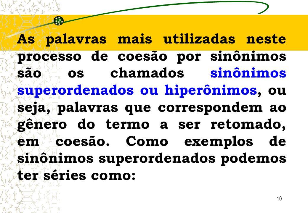 As palavras mais utilizadas neste processo de coesão por sinônimos são os chamados sinônimos superordenados ou hiperônimos, ou seja, palavras que correspondem ao gênero do termo a ser retomado, em coesão.