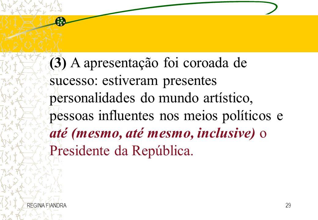 (3) A apresentação foi coroada de sucesso: estiveram presentes personalidades do mundo artístico, pessoas influentes nos meios políticos e até (mesmo, até mesmo, inclusive) o Presidente da República.