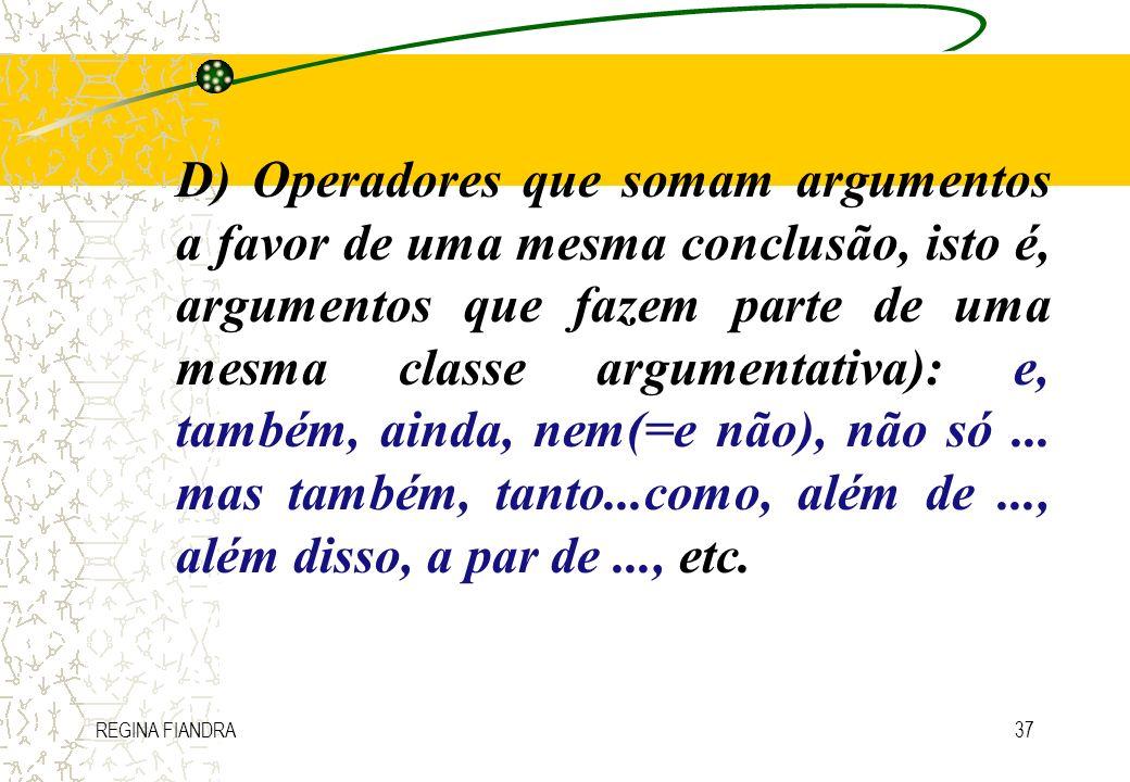 D) Operadores que somam argumentos a favor de uma mesma conclusão, isto é, argumentos que fazem parte de uma mesma classe argumentativa): e, também, ainda, nem(=e não), não só ... mas também, tanto...como, além de ..., além disso, a par de ..., etc.