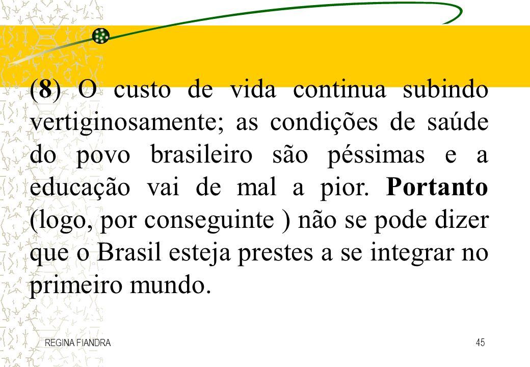 (8) O custo de vida continua subindo vertiginosamente; as condições de saúde do povo brasileiro são péssimas e a educação vai de mal a pior. Portanto (logo, por conseguinte ) não se pode dizer que o Brasil esteja prestes a se integrar no primeiro mundo.