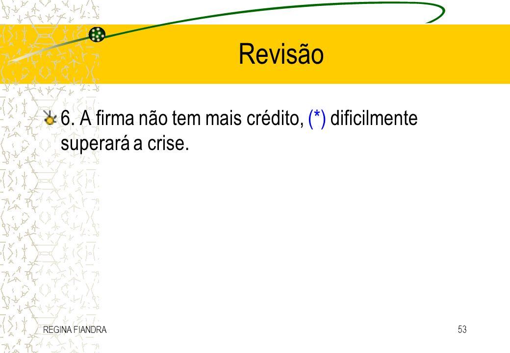 Revisão 6. A firma não tem mais crédito, (*) dificilmente superará a crise. REGINA FIANDRA