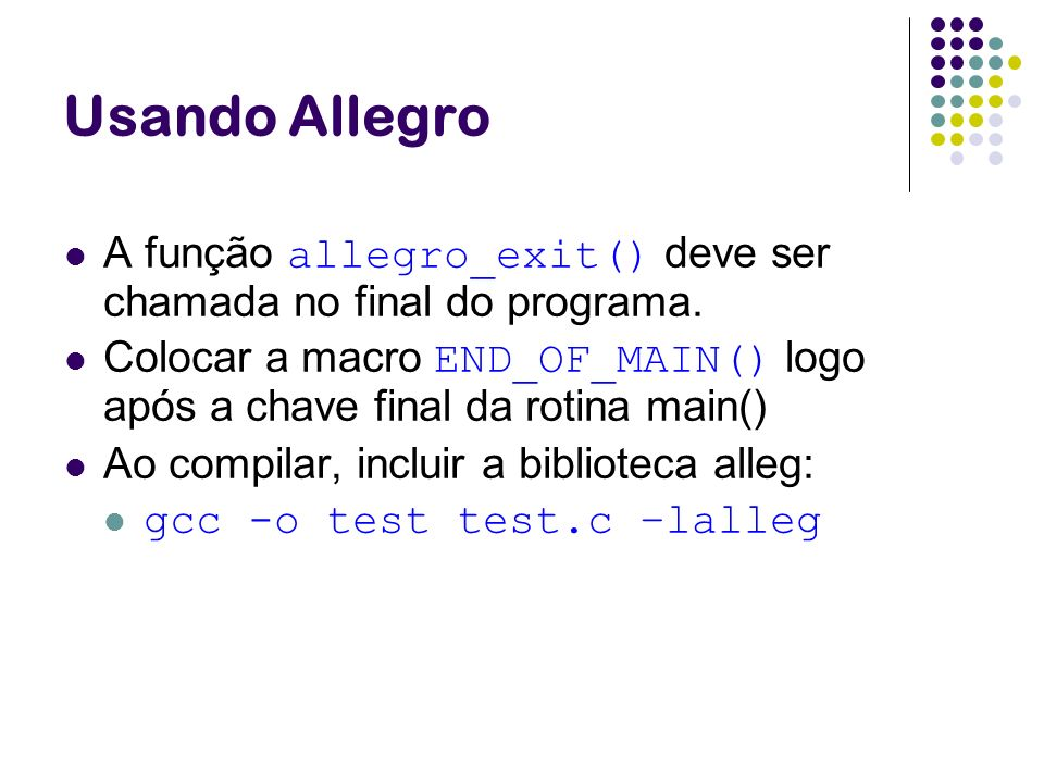 Usando AllegroA função allegro_exit() deve ser chamada no final do programa. Colocar a macro END_OF_MAIN() logo após a chave final da rotina main()