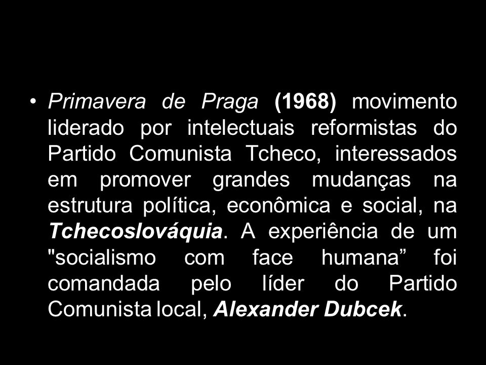 Primavera de Praga (1968) movimento liderado por intelectuais reformistas do Partido Comunista Tcheco, interessados em promover grandes mudanças na estrutura política, econômica e social, na Tchecoslováquia.