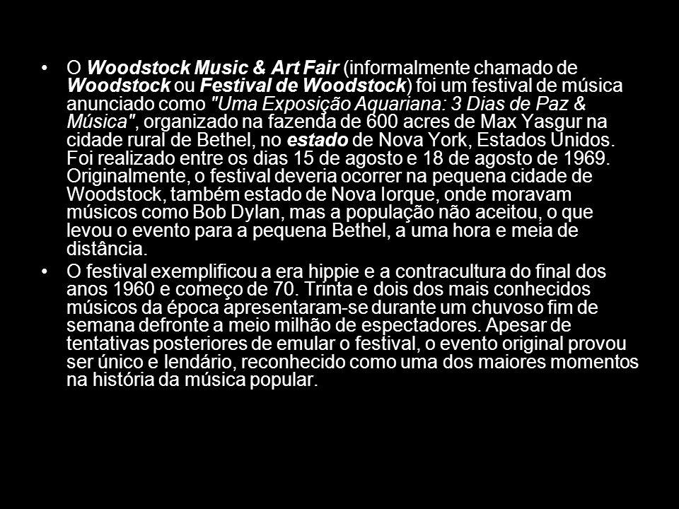O Woodstock Music & Art Fair (informalmente chamado de Woodstock ou Festival de Woodstock) foi um festival de música anunciado como Uma Exposição Aquariana: 3 Dias de Paz & Música , organizado na fazenda de 600 acres de Max Yasgur na cidade rural de Bethel, no estado de Nova York, Estados Unidos. Foi realizado entre os dias 15 de agosto e 18 de agosto de 1969. Originalmente, o festival deveria ocorrer na pequena cidade de Woodstock, também estado de Nova Iorque, onde moravam músicos como Bob Dylan, mas a população não aceitou, o que levou o evento para a pequena Bethel, a uma hora e meia de distância.
