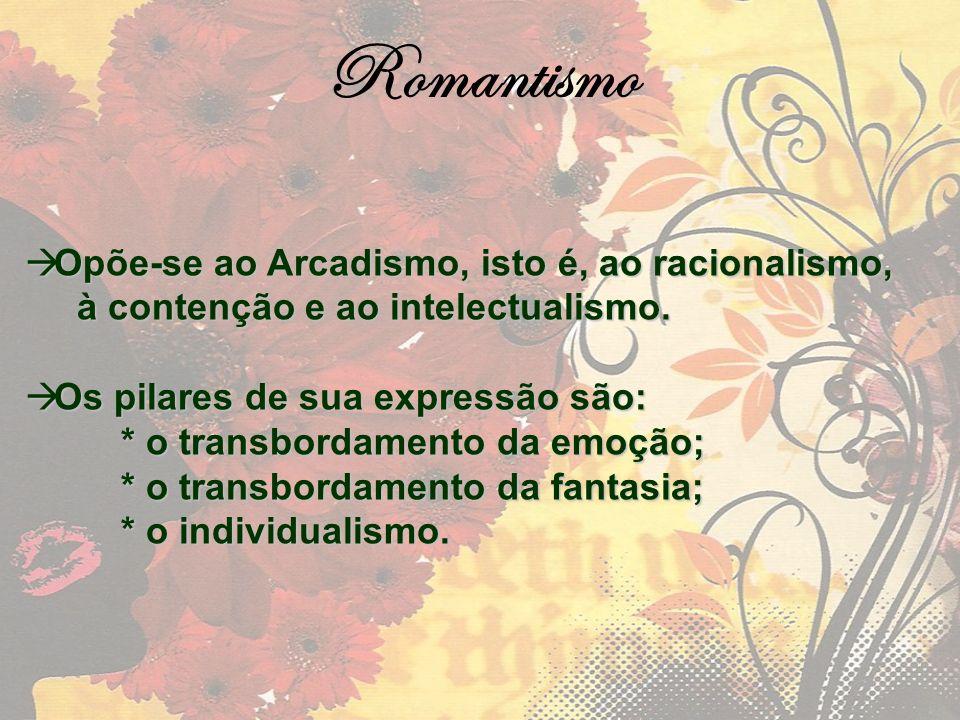 Romantismo Opõe-se ao Arcadismo, isto é, ao racionalismo,