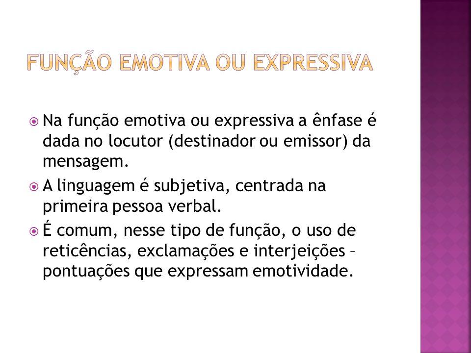 Na função emotiva ou expressiva a ênfase é dada no locutor (destinador ou emissor) da mensagem.