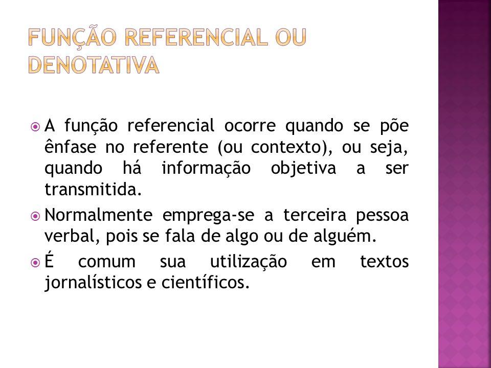 A função referencial ocorre quando se põe ênfase no referente (ou contexto), ou seja, quando há informação objetiva a ser transmitida.