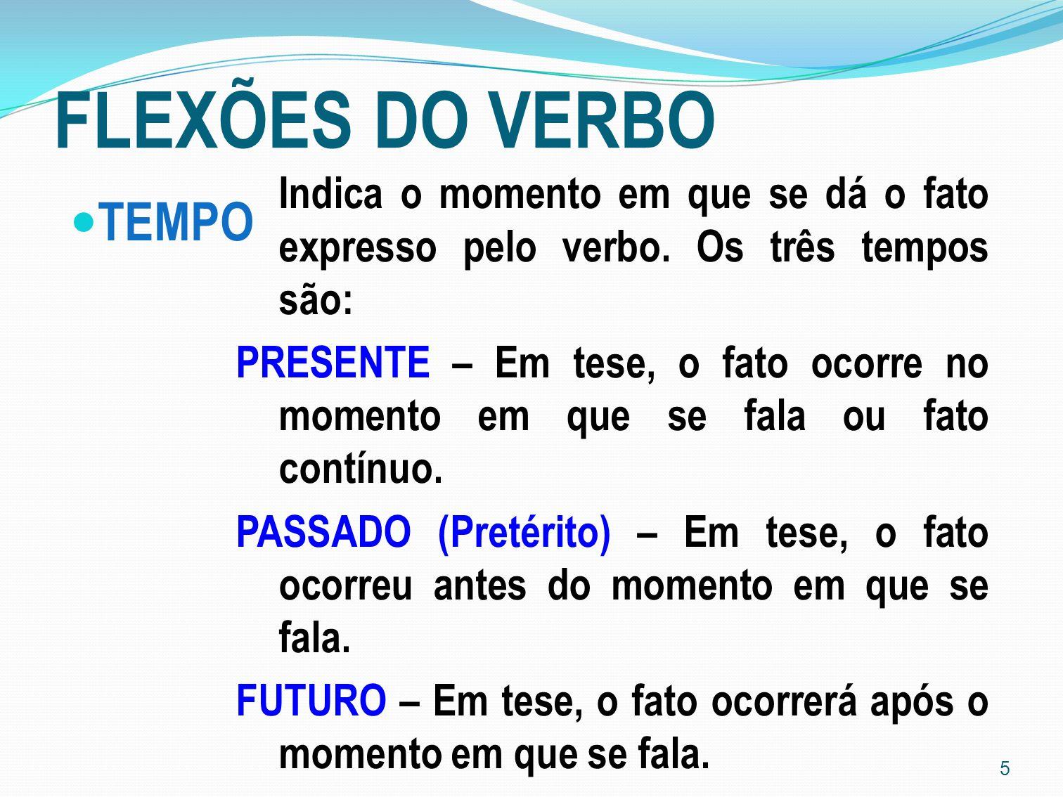 FLEXÕES DO VERBO Indica o momento em que se dá o fato expresso pelo verbo. Os três tempos são: