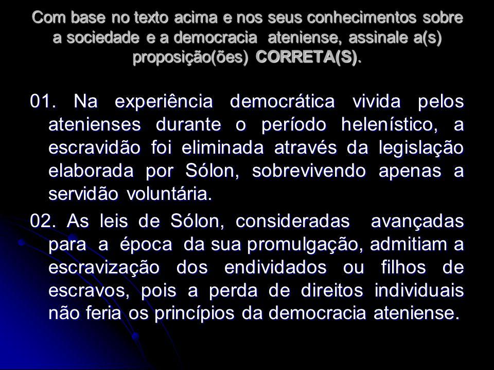 Com base no texto acima e nos seus conhecimentos sobre a sociedade e a democracia ateniense, assinale a(s) proposição(ões) CORRETA(S).