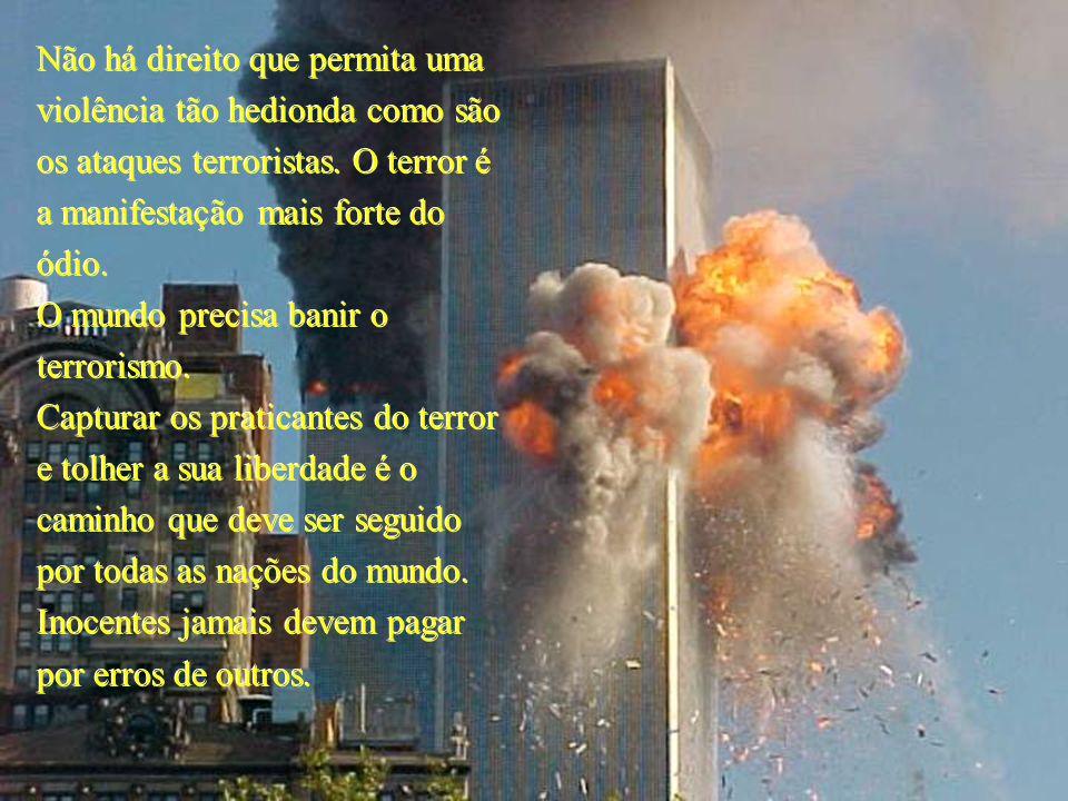 Não há direito que permita uma violência tão hedionda como são os ataques terroristas. O terror é a manifestação mais forte do ódio.