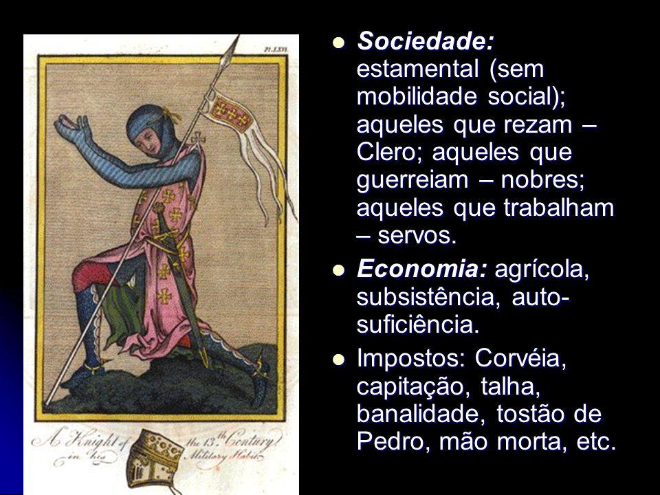 Sociedade: estamental (sem mobilidade social); aqueles que rezam – Clero; aqueles que guerreiam – nobres; aqueles que trabalham – servos.