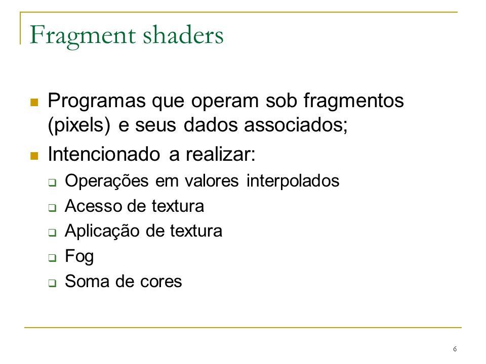 Fragment shaders Programas que operam sob fragmentos (pixels) e seus dados associados; Intencionado a realizar:
