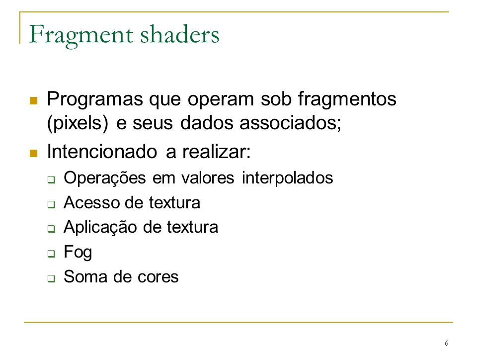 Fragment shadersProgramas que operam sob fragmentos (pixels) e seus dados associados; Intencionado a realizar: