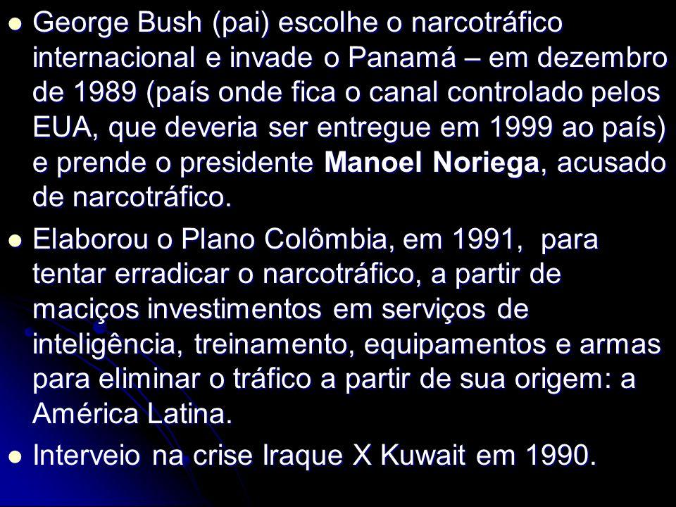 George Bush (pai) escolhe o narcotráfico internacional e invade o Panamá – em dezembro de 1989 (país onde fica o canal controlado pelos EUA, que deveria ser entregue em 1999 ao país) e prende o presidente Manoel Noriega, acusado de narcotráfico.