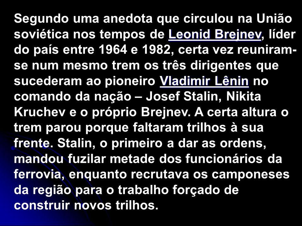 Segundo uma anedota que circulou na União soviética nos tempos de Leonid Brejnev, líder do país entre 1964 e 1982, certa vez reuniram-se num mesmo trem os três dirigentes que sucederam ao pioneiro Vladimir Lênin no comando da nação – Josef Stalin, Nikita Kruchev e o próprio Brejnev.