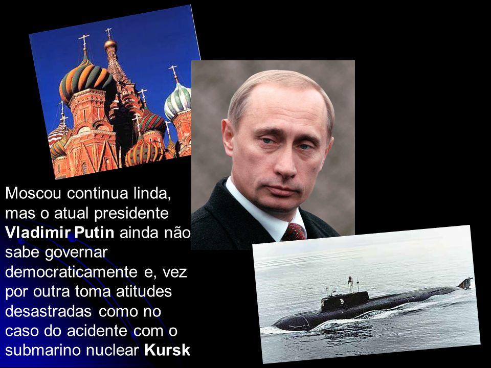 Moscou continua linda, mas o atual presidente Vladimir Putin ainda não sabe governar democraticamente e, vez por outra toma atitudes desastradas como no caso do acidente com o submarino nuclear Kursk