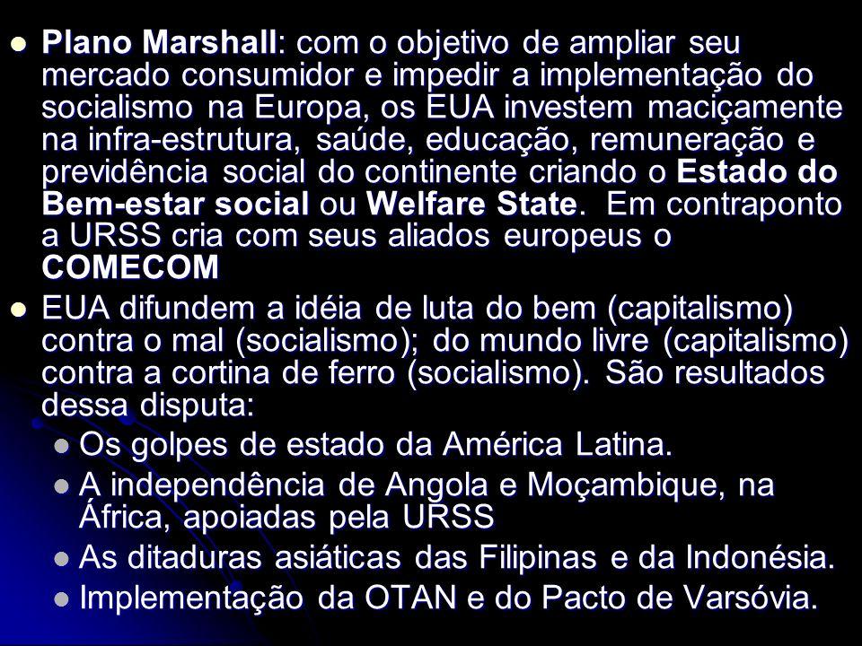 Plano Marshall: com o objetivo de ampliar seu mercado consumidor e impedir a implementação do socialismo na Europa, os EUA investem maciçamente na infra-estrutura, saúde, educação, remuneração e previdência social do continente criando o Estado do Bem-estar social ou Welfare State. Em contraponto a URSS cria com seus aliados europeus o COMECOM