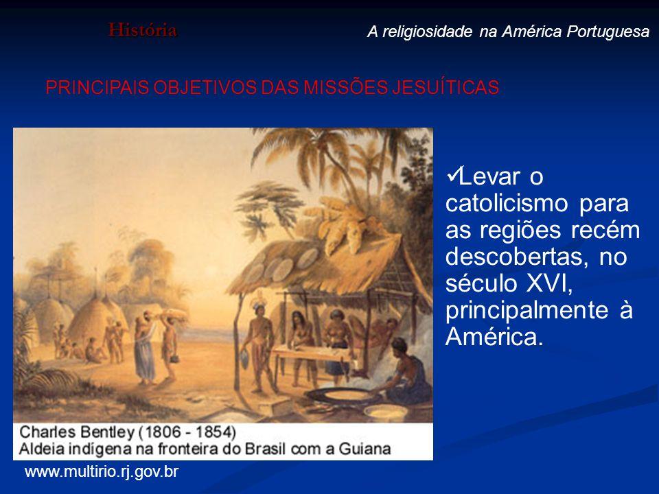 História A religiosidade na América Portuguesa. PRINCIPAIS OBJETIVOS DAS MISSÕES JESUÍTICAS.
