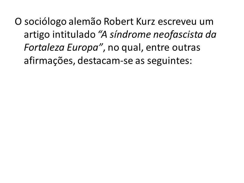 O sociólogo alemão Robert Kurz escreveu um artigo intitulado A síndrome neofascista da Fortaleza Europa , no qual, entre outras afirmações, destacam-se as seguintes: