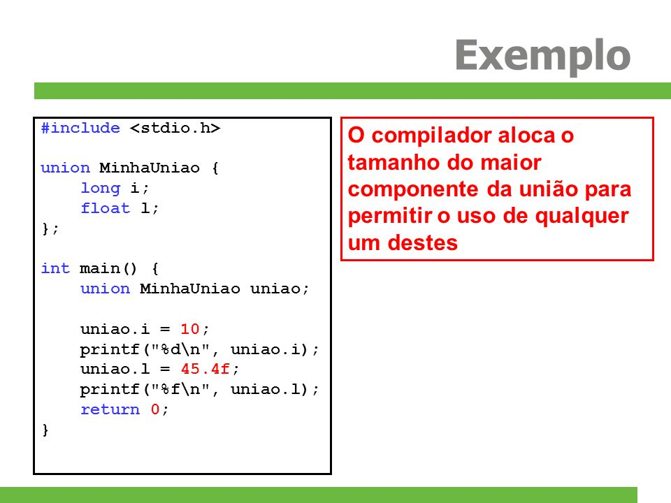 Exemplo #include <stdio.h> union MinhaUniao { long i; float l; }; int main() { union MinhaUniao uniao;