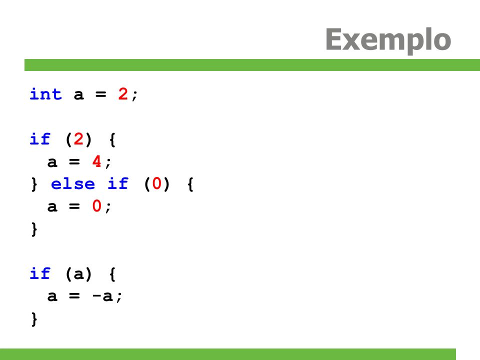 Exemplo int a = 2; if (2) { a = 4; } else if (0) { a = 0; } if (a) {