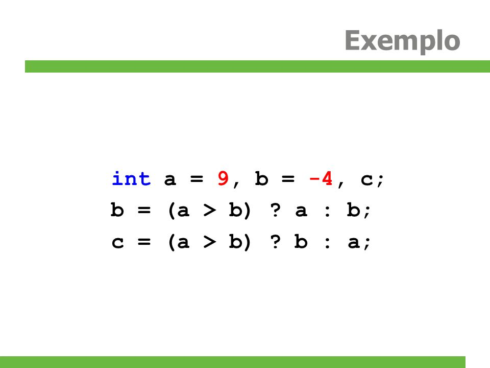 Exemplo int a = 9, b = -4, c; b = (a > b) a : b;