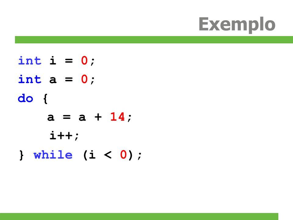 Exemplo int i = 0; int a = 0; do { a = a + 14; i++;