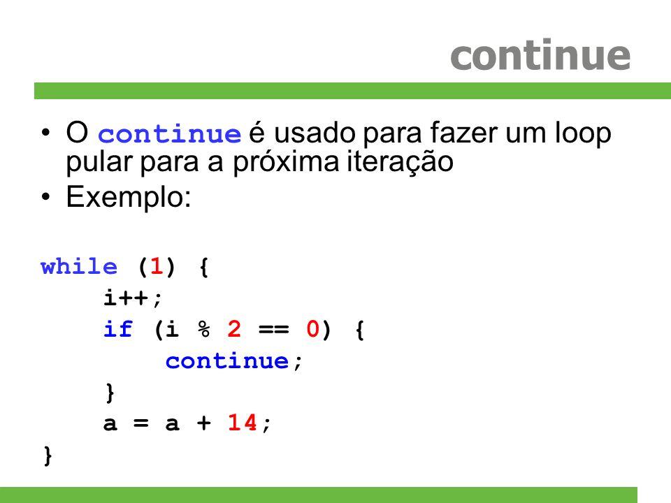 continueO continue é usado para fazer um loop pular para a próxima iteração. Exemplo: while (1) { i++;