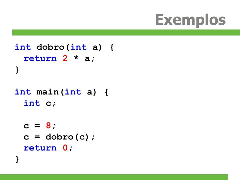 Exemplos int dobro(int a) { return 2 * a; } int main(int a) { int c;