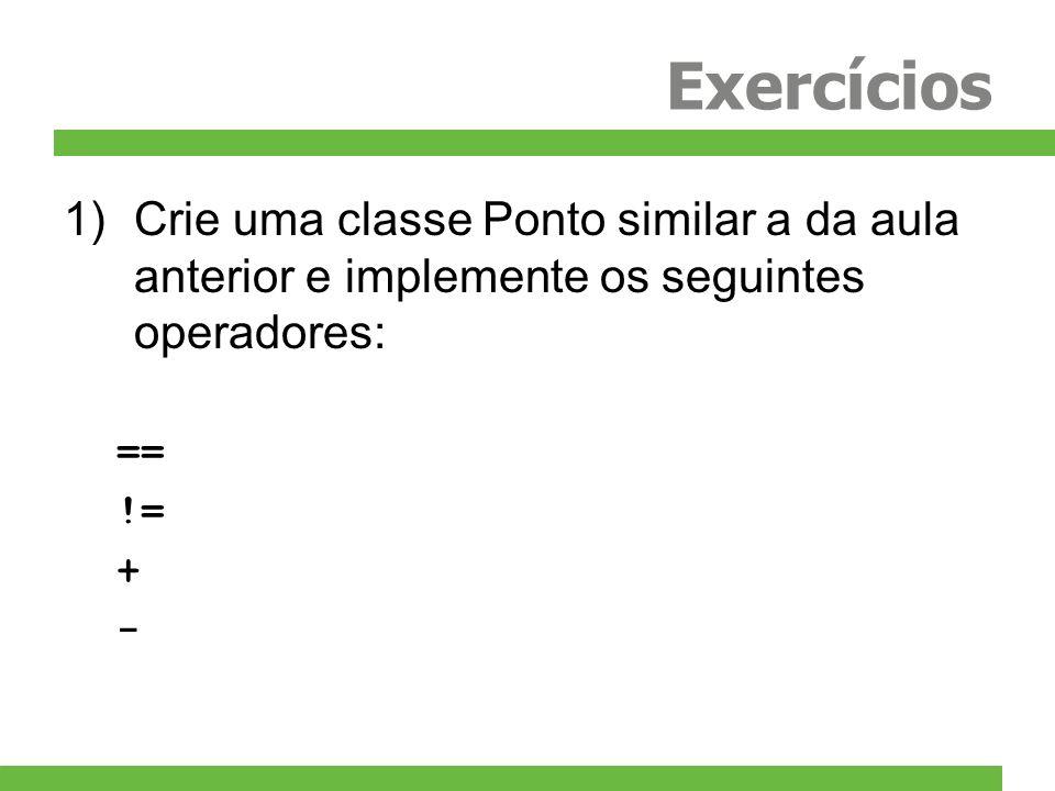 Exercícios Crie uma classe Ponto similar a da aula anterior e implemente os seguintes operadores: ==
