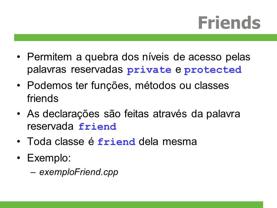 Friends Permitem a quebra dos níveis de acesso pelas palavras reservadas private e protected. Podemos ter funções, métodos ou classes friends.