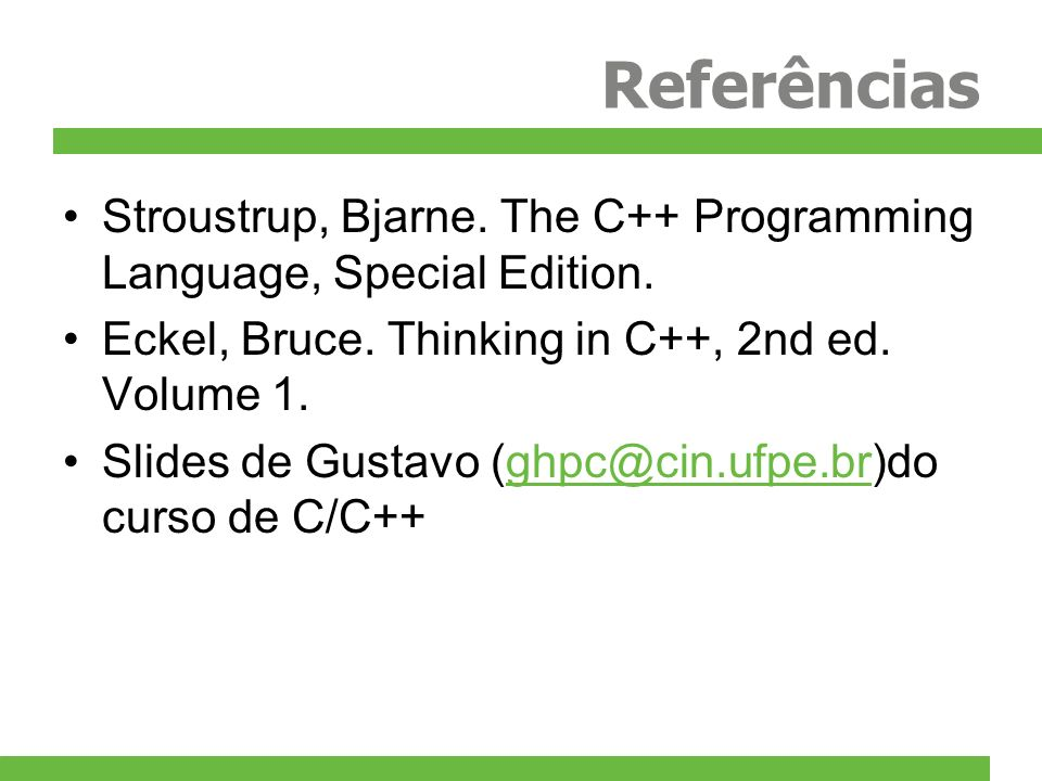 Referências Stroustrup, Bjarne. The C++ Programming Language, Special Edition. Eckel, Bruce. Thinking in C++, 2nd ed. Volume 1.