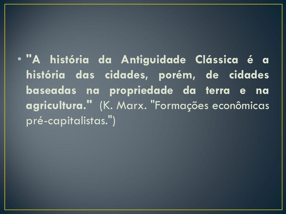 A história da Antiguidade Clássica é a história das cidades, porém, de cidades baseadas na propriedade da terra e na agricultura. (K.