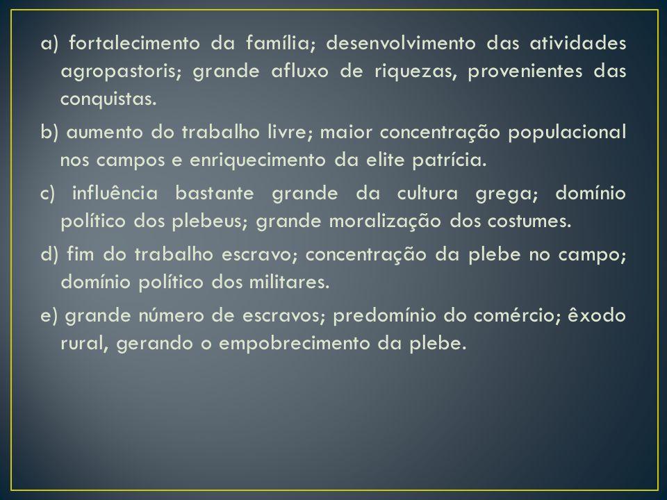 a) fortalecimento da família; desenvolvimento das atividades agropastoris; grande afluxo de riquezas, provenientes das conquistas.
