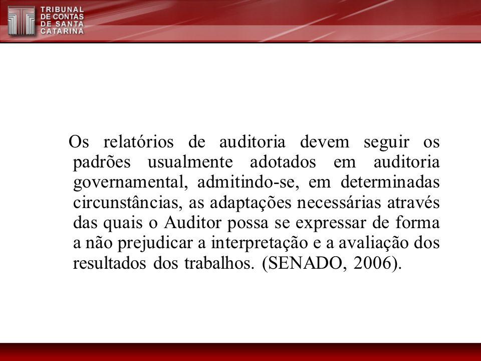 Os relatórios de auditoria devem seguir os padrões usualmente adotados em auditoria governamental, admitindo-se, em determinadas circunstâncias, as adaptações necessárias através das quais o Auditor possa se expressar de forma a não prejudicar a interpretação e a avaliação dos resultados dos trabalhos.