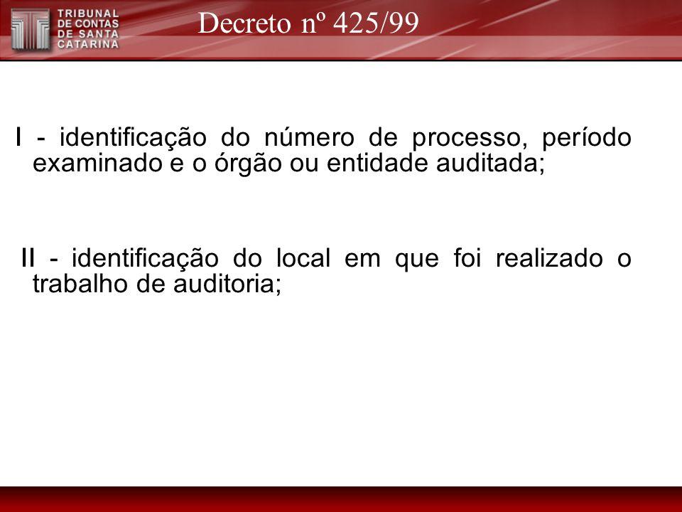 Decreto nº 425/99 I - identificação do número de processo, período examinado e o órgão ou entidade auditada;