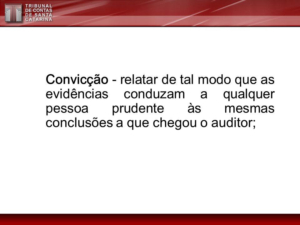 Convicção - relatar de tal modo que as evidências conduzam a qualquer pessoa prudente às mesmas conclusões a que chegou o auditor;