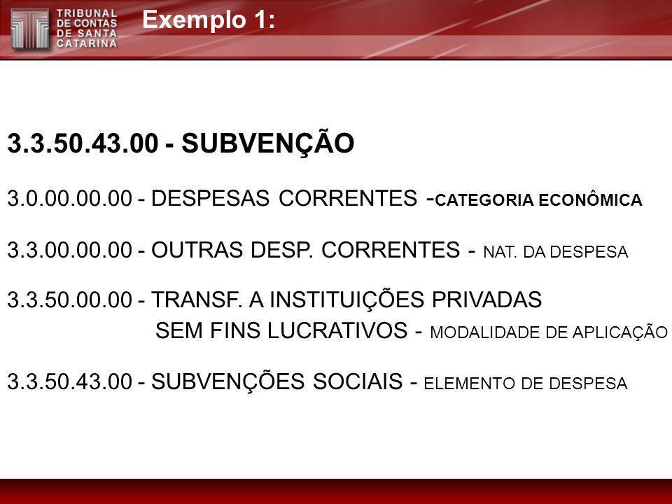 Exemplo 1:3.3.50.43.00 - SUBVENÇÃO. 3.0.00.00.00 - DESPESAS CORRENTES -CATEGORIA ECONÔMICA. 3.3.00.00.00 - OUTRAS DESP. CORRENTES - NAT. DA DESPESA.